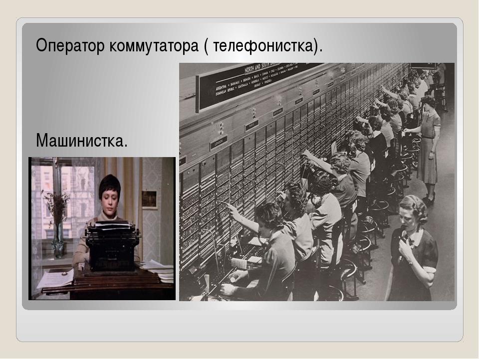 Оператор коммутатора ( телефонистка). Машинистка.