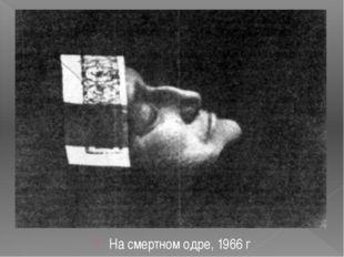 На смертном одре, 1966 г