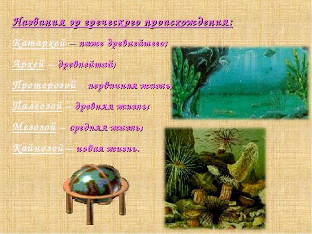 Названия эр греческого происхождения: Катархей – ниже древнейшего; Архей – др...