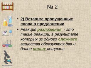 № 2 2) Вставьте пропущенные слова в предложении Реакция разложения - это таки