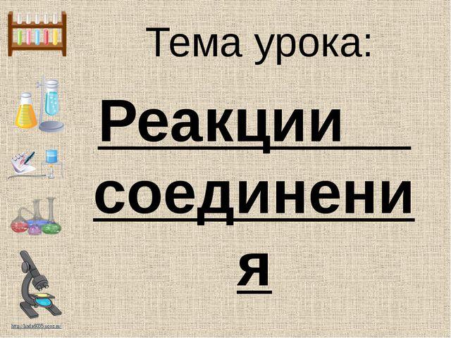 Тема урока: Реакции соединения http://linda6035.ucoz.ru/