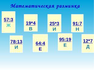 Математическая разминка 57:3 Ж 78:13 И 19*4 В 64:4 Е 25*3 И 95:19 Е 91:7 Н 12