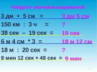 3 дм + 5 см = 150 км : 3 ч = 38 сек – 19 сек = 6 м 4 см * 3 = 18 м : 20 сек =