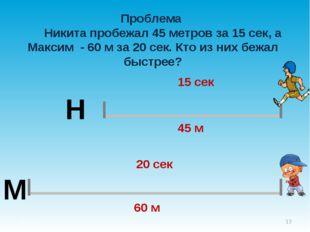 Проблема Никита пробежал 45 метров за 15 сек, а Максим - 60 м за 20 сек. Кто