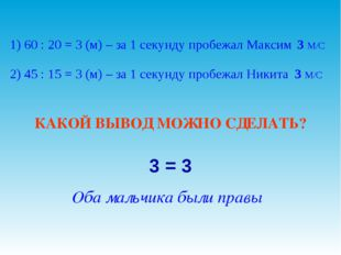 1) 60 : 20 = 3 (м) – за 1 секунду пробежал Максим 2) 45 : 15 = 3 (м) – за 1 с