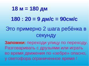 18 м = 180 дм 180 : 20 = 9 дм/с = 90см/с Это примерно 2 шага ребёнка в секунд
