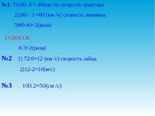 №1. 1)240: 6 = 40(км /ч) скорость трактора 2)240 : 3 =80 (км /ч) скорость маш