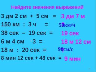 3 дм 2 см + 5 см = 150 км : 3 ч = 38 сек – 19 сек = 6 м 4 см 3 = 18 м : 20 се