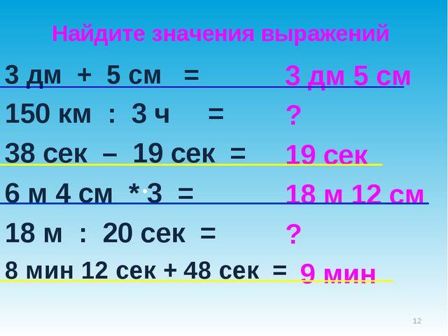 3 дм + 5 см = 150 км : 3 ч = 38 сек – 19 сек = 6 м 4 см * 3 = 18 м : 20 сек =...
