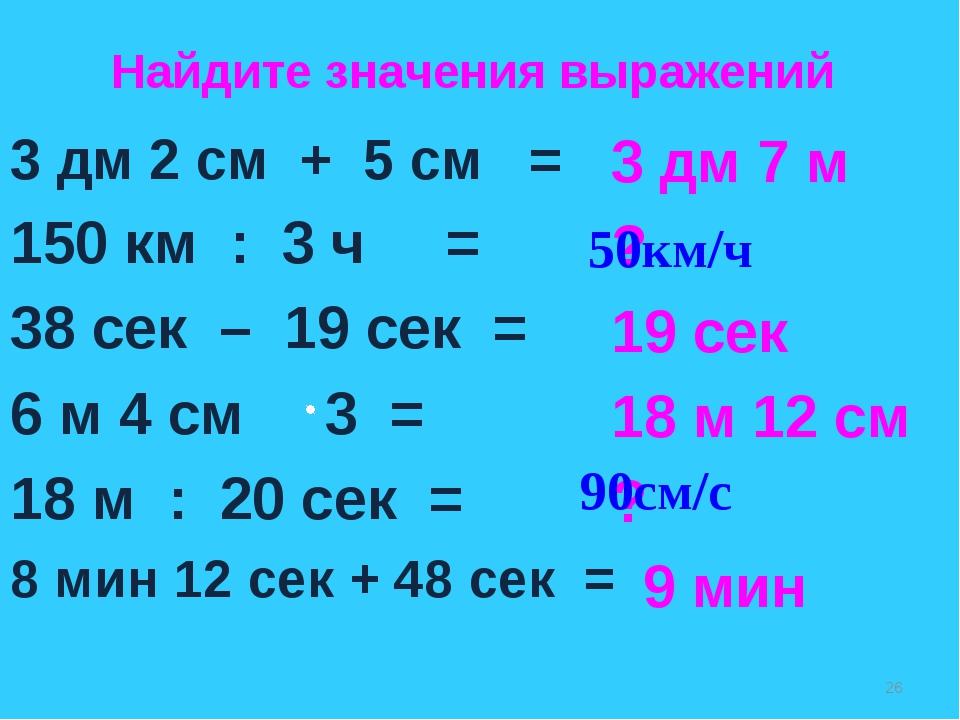 3 дм 2 см + 5 см = 150 км : 3 ч = 38 сек – 19 сек = 6 м 4 см 3 = 18 м : 20 се...