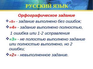 РУССКИЙ ЯЗЫК Орфографическое задание «5» - задание выполнено без ошибок; «4»