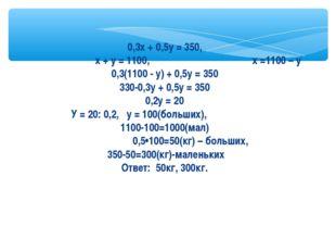0,3х + 0,5у = 350, х + у = 1100, х =1100 – у 0,3(1100 - у) + 0,5у = 350 330-0