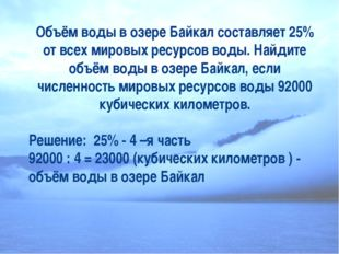Объём воды в озере Байкал составляет 25% от всех мировых ресурсов воды. Найди