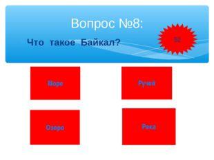 Что такое Байкал? Вопрос №8: Море Ручей Озеро Река 52