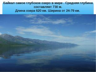 Байкал самое глубокое озеро в мире . Средняя глубина составляет 730 м. Длина