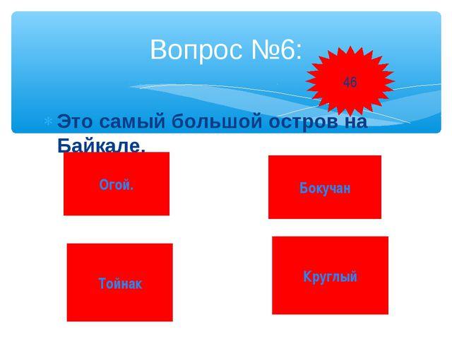 Это самый большой остров на Байкале. Вопрос №6: Огой. Бокучан Тойнак Круглый 46
