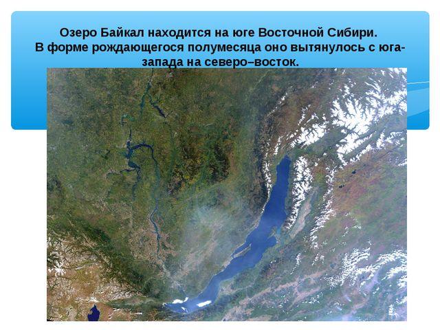 Озеро Байкал находится на юге Восточной Сибири. В форме рождающегося полумеся...