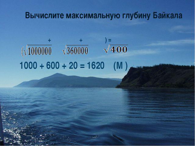 Вычислите максимальную глубину Байкала + + ) = 1000 + 600 + 20 = 1620 (М )