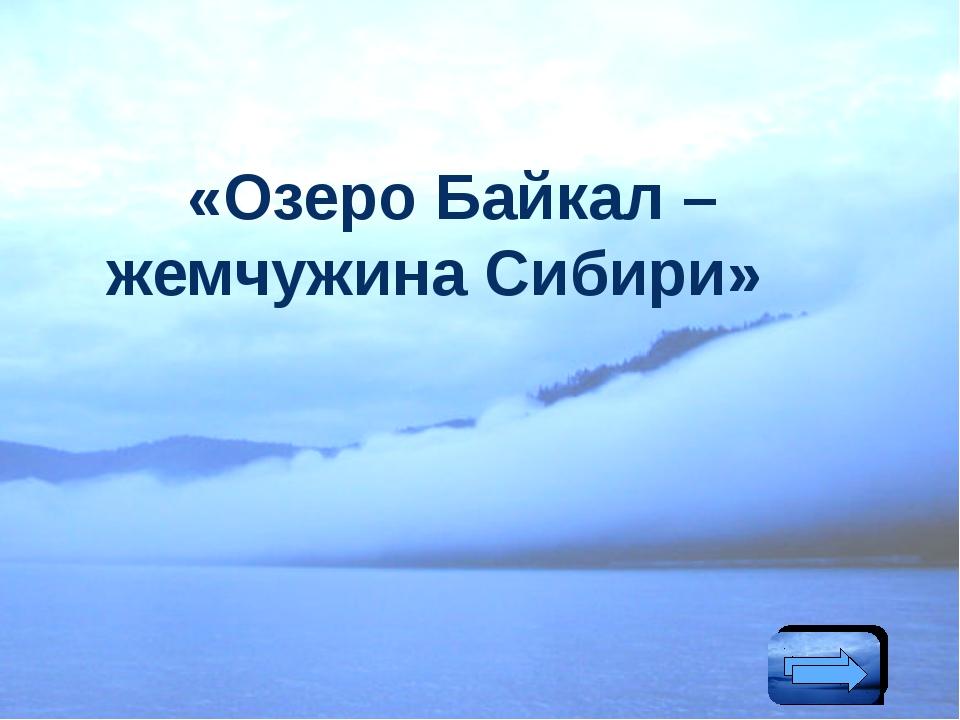 «Озеро Байкал – жемчужина Сибири»