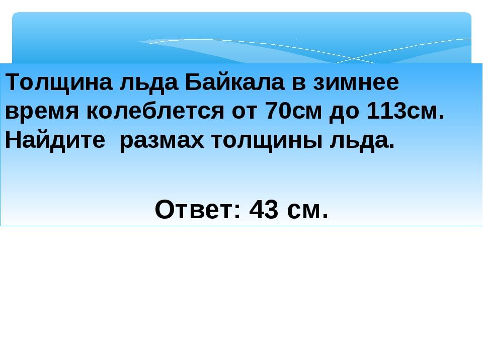 Толщина льда Байкала в зимнее время колеблется от 70см до 113см. Найдите разм...