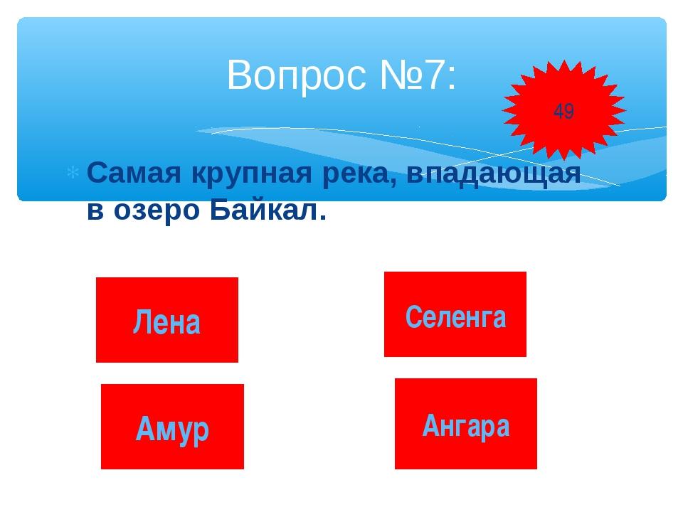 Самая крупная река, впадающая в озеро Байкал. Вопрос №7: Лена Селенга Амур Ан...