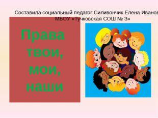 Права твои, мои, наши Составила социальный педагог Силивончик Елена Ивановна