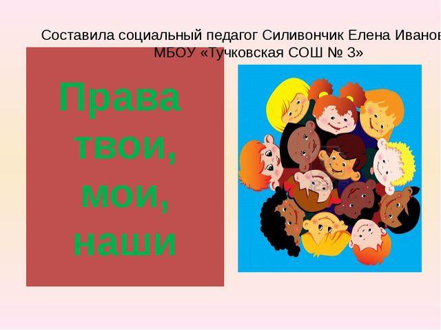 Права твои, мои, наши Составила социальный педагог Силивончик Елена Ивановна...