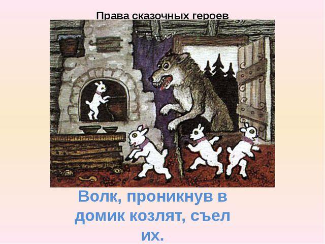 Права сказочных героев Волк, проникнув в домик козлят, съел их.