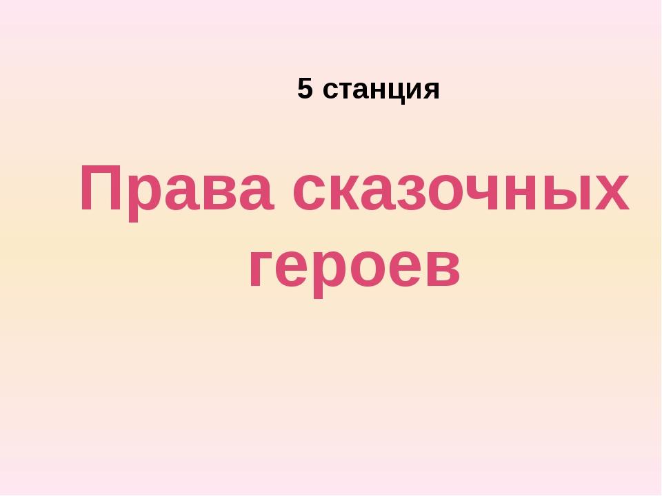 Права сказочных героев 5 станция