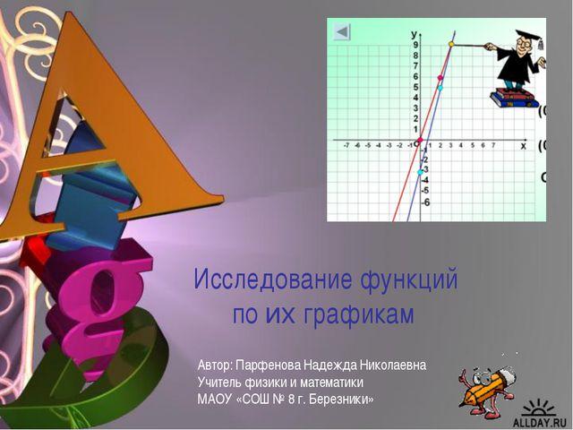 Исследование функций по их графикам Автор: Парфенова Надежда Николаевна Учите...