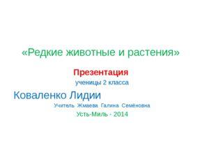 «Редкие животные и растения» Презентация ученицы 2 класса Коваленко Лидии Учи