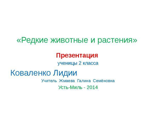 «Редкие животные и растения» Презентация ученицы 2 класса Коваленко Лидии Учи...
