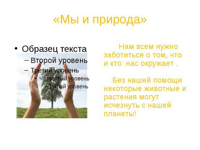 «Мы и природа» Нам всем нужно заботиться о том, что и кто нас окружает . Без...