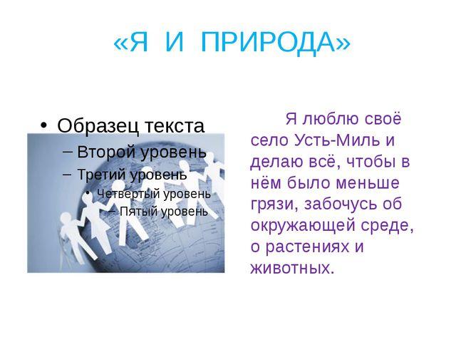 «Я И ПРИРОДА» Я люблю своё село Усть-Миль и делаю всё, чтобы в нём было меньш...