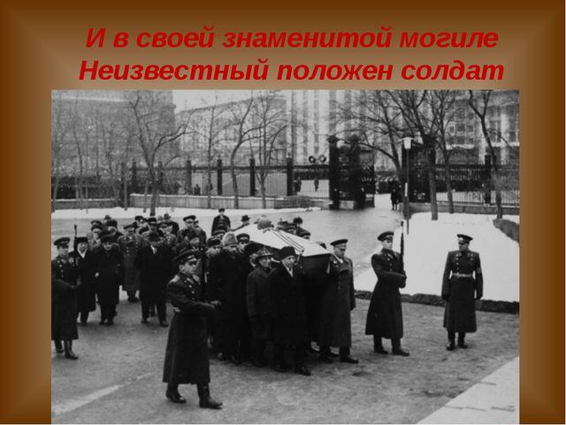 И в своей знаменитой могиле Неизвестный положен солдат
