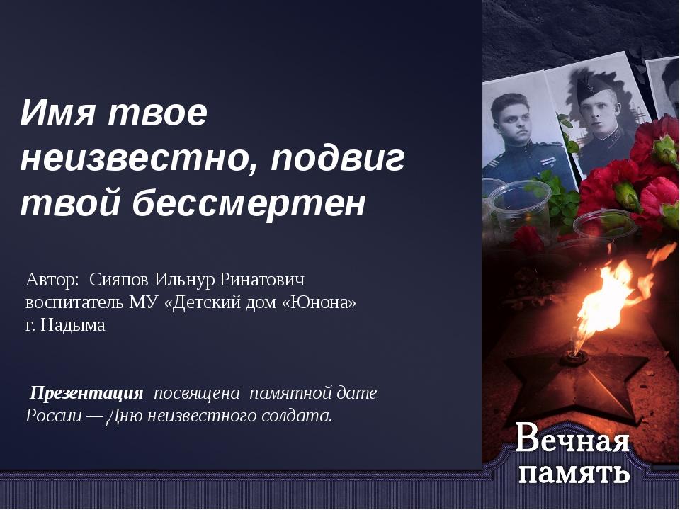 Имя твое неизвестно, подвиг твой бессмертен Автор: Сияпов Ильнур Ринатович во...