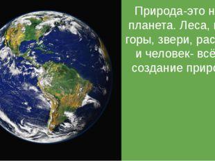 Природа Природа-это наша планета. Леса, моря, горы, звери, растения и человек