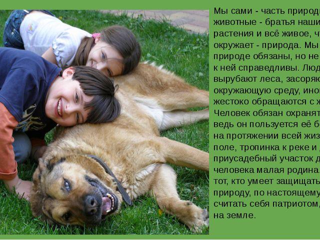 Мы сами - часть природы, животные - братья наши меньшие, растения и всё живо...