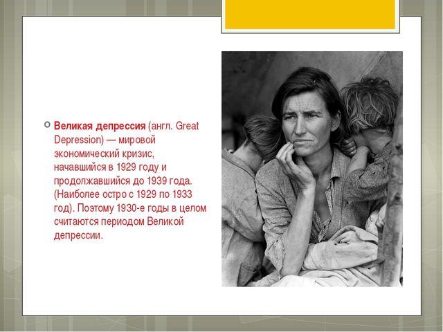 Великая депрессия (англ. Great Depression) — мировой экономический кризис, на...