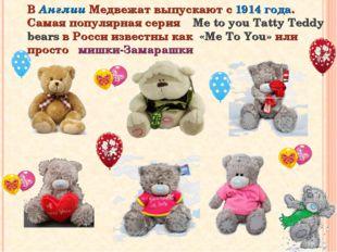 В Англии Медвежат выпускают с 1914 года. Самая популярная серия Me to you Tat