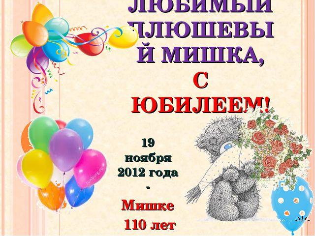 ЛЮБИМЫЙ ПЛЮШЕВЫЙ МИШКА, С ЮБИЛЕЕМ! 19 ноября 2012 года - Мишке 110 лет