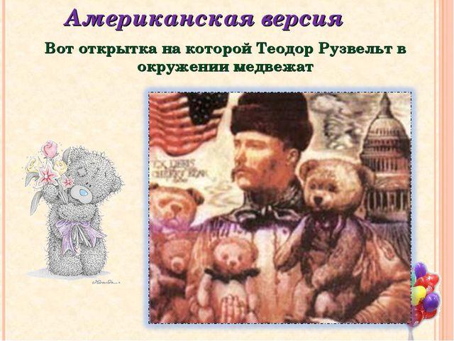 Американская версия Вот открытка на которой Теодор Рузвельт в окружении медве...