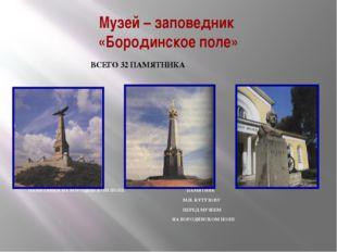 Музей – заповедник «Бородинское поле» ВСЕГО 32 ПАМЯТНИКА ПАМЯТНИКИ НА БОРОДИН