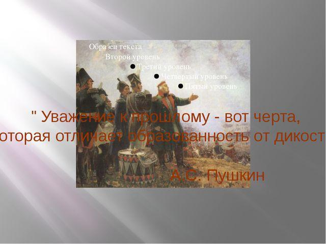 """"""" Уважение к прошлому - вот черта, которая отличает образованность от дикост..."""