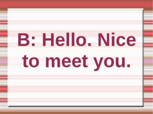 B: Hello. Nice to meet you.