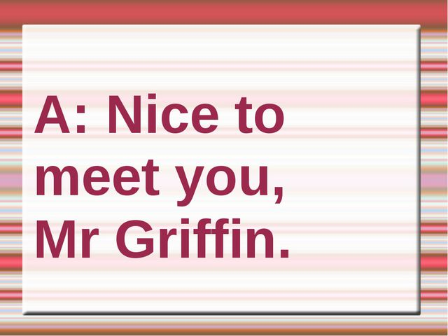 A: Nice to meet you, Mr Griffin.