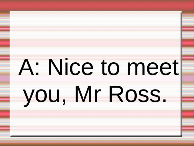 A: Nice to meet you, Mr Ross.