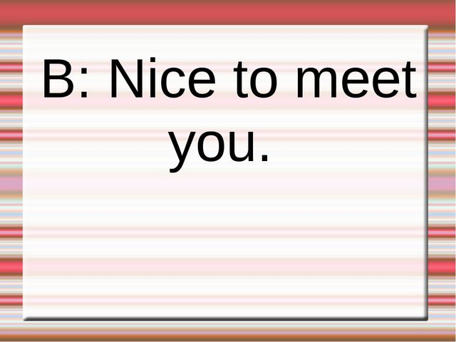 B: Nice to meet you.