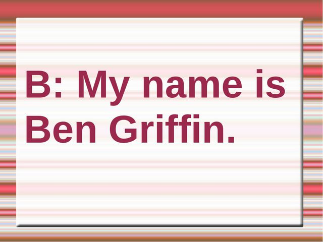 B: My name is Ben Griffin.