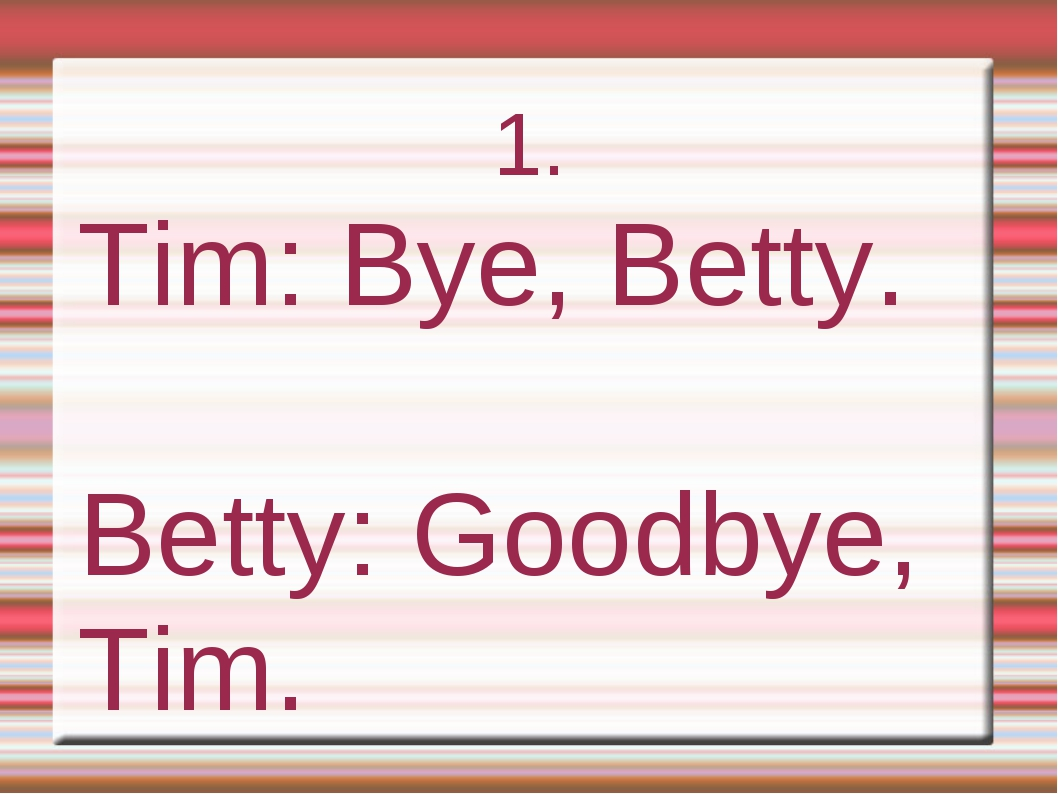 1. Tim: Bye, Betty. Betty: Goodbye, Tim.